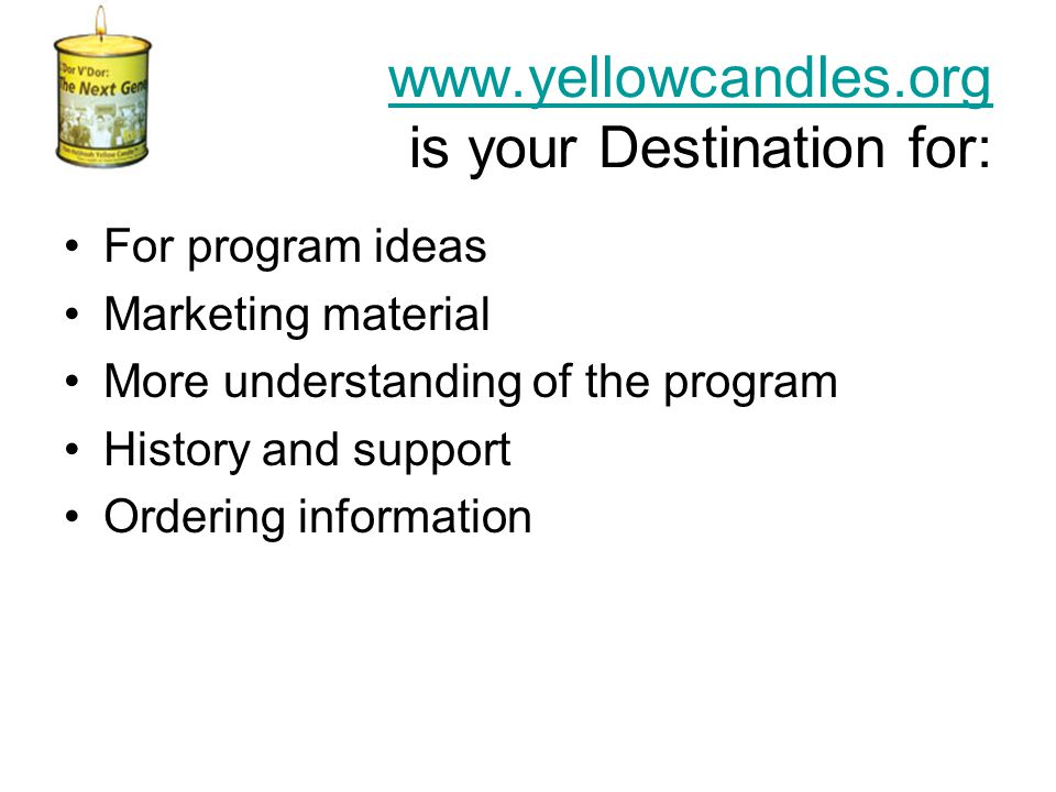www.yellowcandles.org www.yellowcandles.org is your Destination for: For program ideas Marketing material More understanding of the program History and support Ordering information