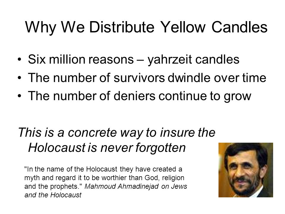 Why We Distribute Yellow Candles Six million reasons – yahrzeit candles The number of survivors dwindle over time The number of deniers continue to grow This is a concrete way to insure the Holocaust is never forgotten In the name of the Holocaust they have created a myth and regard it to be worthier than God, religion and the prophets. Mahmoud Ahmadinejad on Jews and the Holocaust