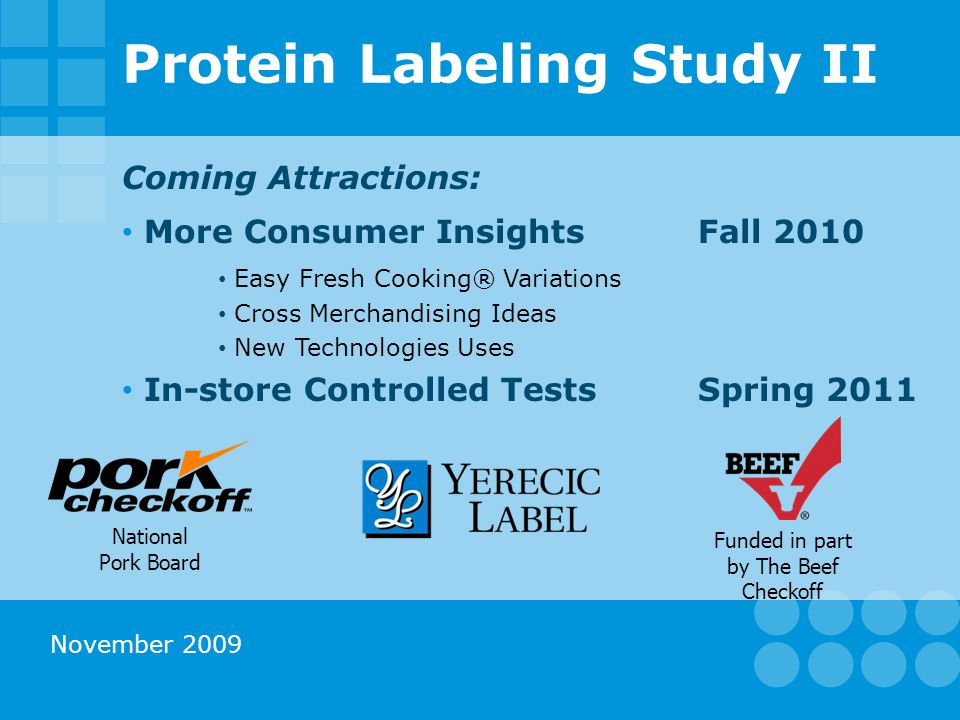 Protein Labeling Study II Coming Attractions: More Consumer InsightsFall 2010 Easy Fresh Cooking® Variations Cross Merchandising Ideas New Technologies Uses In-store Controlled TestsSpring 2011 Funded in part by The Beef Checkoff National Pork Board November 2009