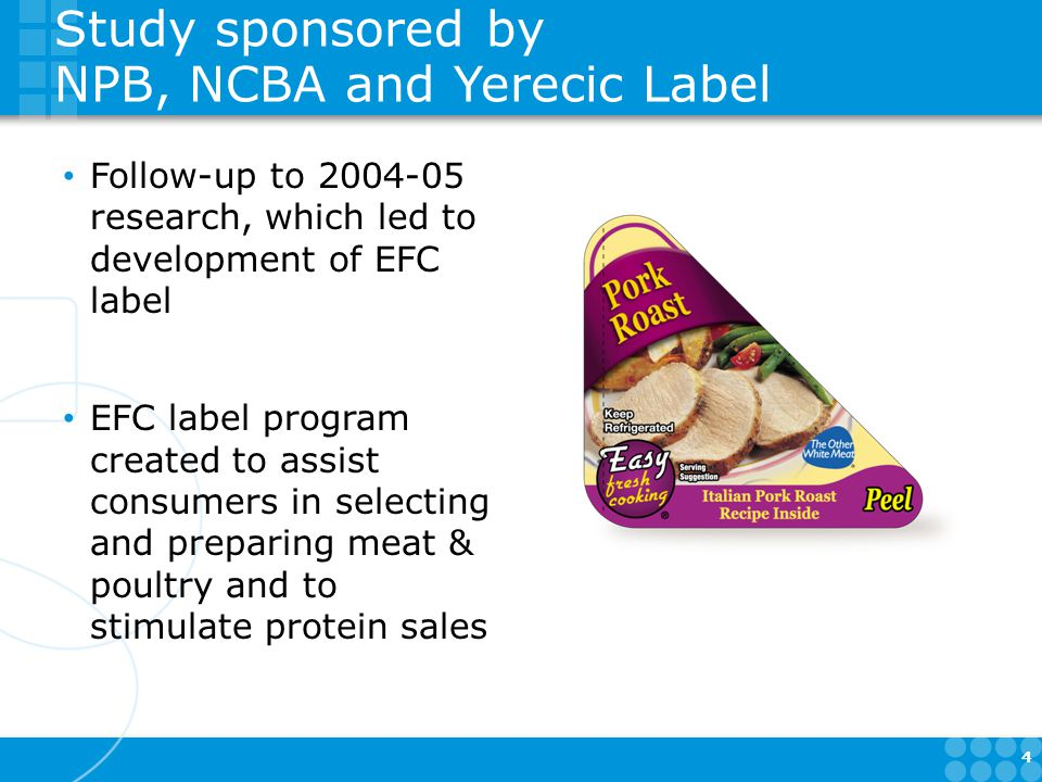 Study sponsored by NPB, NCBA and Yerecic Label Follow-up to research, which led to development of EFC label EFC label program created to assist consumers in selecting and preparing meat & poultry and to stimulate protein sales 4