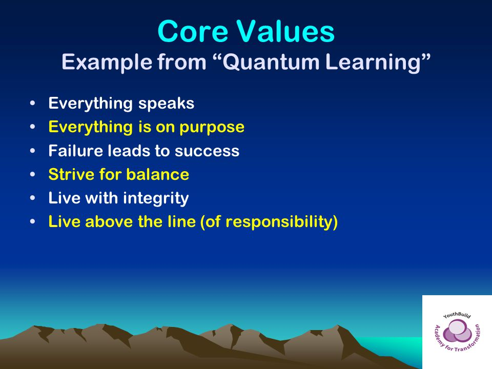 "Core Values Example from ""Quantum Learning"" Everything speaks Everything is on purpose Failure leads to success Strive for balance Live with integrity"