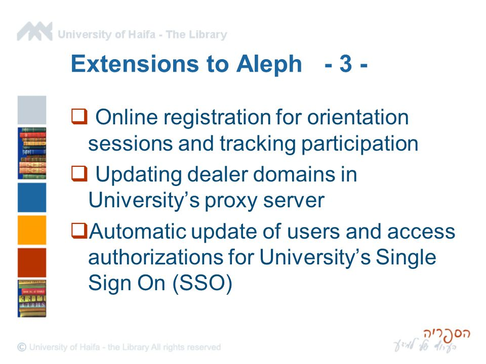Extensions to Aleph - 3 -  Online registration for orientation sessions and tracking participation  Updating dealer domains in University's proxy server  Automatic update of users and access authorizations for University's Single Sign On (SSO)