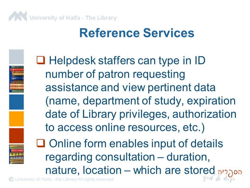 Reference Services  Helpdesk staffers can type in ID number of patron requesting assistance and view pertinent data (name, department of study, expiration date of Library privileges, authorization to access online resources, etc.)  Online form enables input of details regarding consultation – duration, nature, location – which are stored