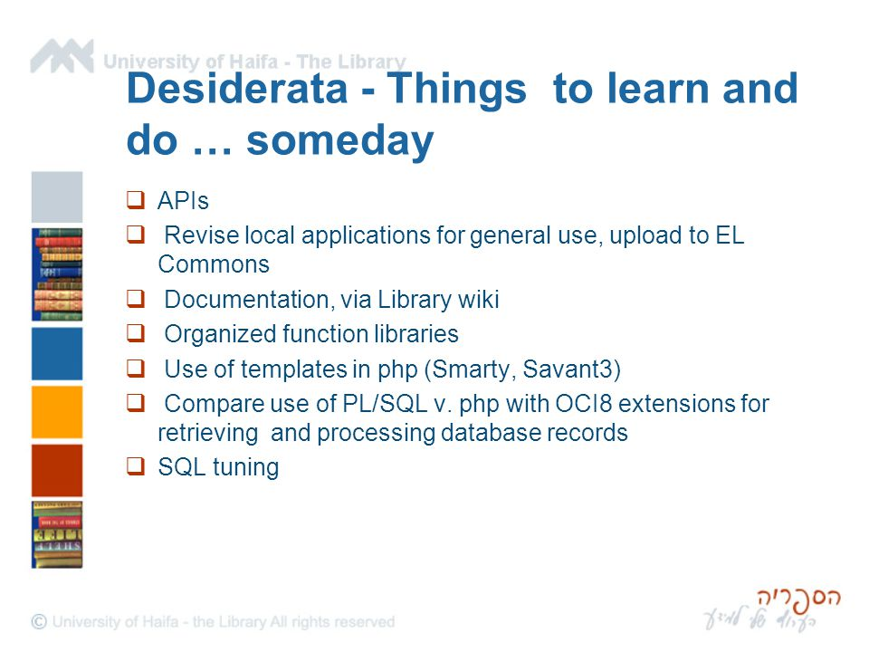 Desiderata - Things to learn and do … someday  APIs  Revise local applications for general use, upload to EL Commons  Documentation, via Library wi