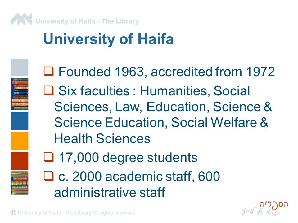 University of Haifa  Founded 1963, accredited from 1972  Six faculties : Humanities, Social Sciences, Law, Education, Science & Science Education, Social Welfare & Health Sciences  17,000 degree students  c.