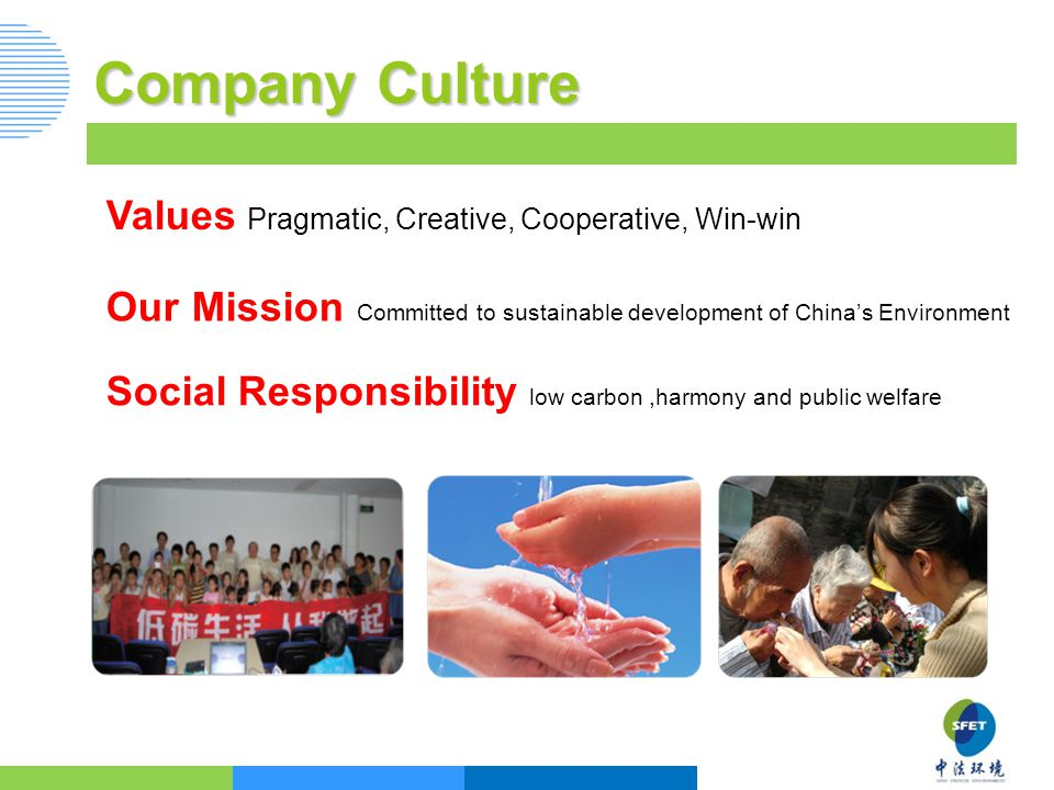 Company Culture Values Pragmatic, Creative, Cooperative, Win-win Our Mission Committed to sustainable development of China's Environment Social Responsibility low carbon,harmony and public welfare