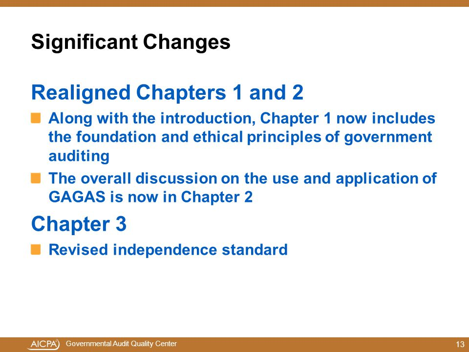 Governmental Audit Quality Center Significant Changes Realigned Chapters 1 and 2 Along with the introduction, Chapter 1 now includes the foundation and ethical principles of government auditing The overall discussion on the use and application of GAGAS is now in Chapter 2 Chapter 3 Revised independence standard 13