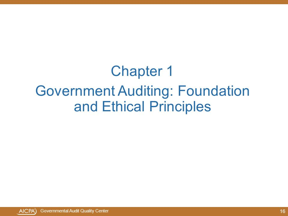 Governmental Audit Quality Center 16 Chapter 1 Government Auditing: Foundation and Ethical Principles