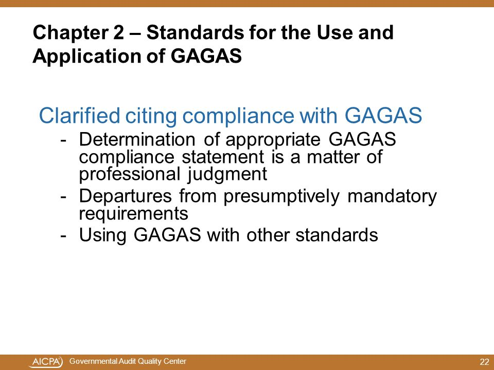 Governmental Audit Quality Center Chapter 2 – Standards for the Use and Application of GAGAS Clarified citing compliance with GAGAS -Determination of appropriate GAGAS compliance statement is a matter of professional judgment -Departures from presumptively mandatory requirements -Using GAGAS with other standards 22