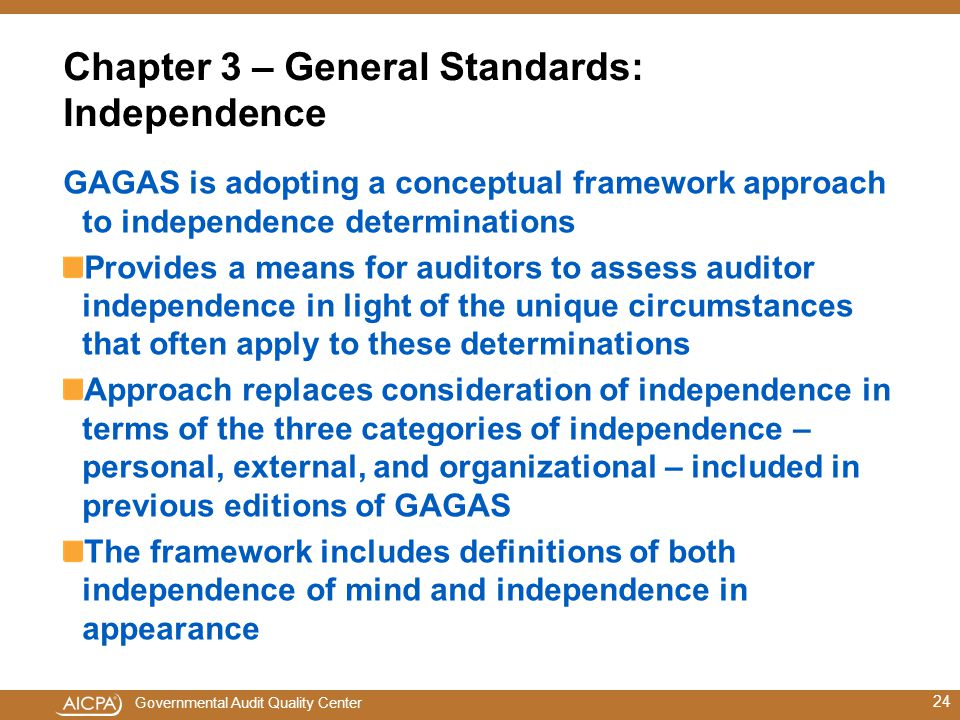 Governmental Audit Quality Center Chapter 3 – General Standards: Independence GAGAS is adopting a conceptual framework approach to independence determinations Provides a means for auditors to assess auditor independence in light of the unique circumstances that often apply to these determinations Approach replaces consideration of independence in terms of the three categories of independence – personal, external, and organizational – included in previous editions of GAGAS The framework includes definitions of both independence of mind and independence in appearance 24
