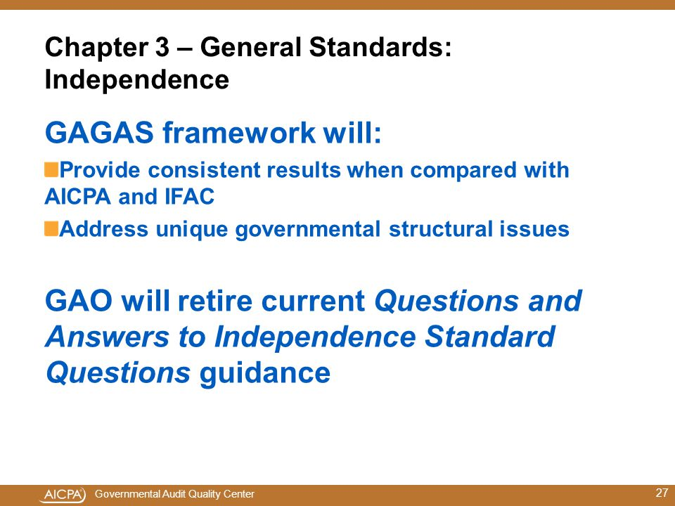 Governmental Audit Quality Center Chapter 3 – General Standards: Independence GAGAS framework will: Provide consistent results when compared with AICPA and IFAC Address unique governmental structural issues GAO will retire current Questions and Answers to Independence Standard Questions guidance 27