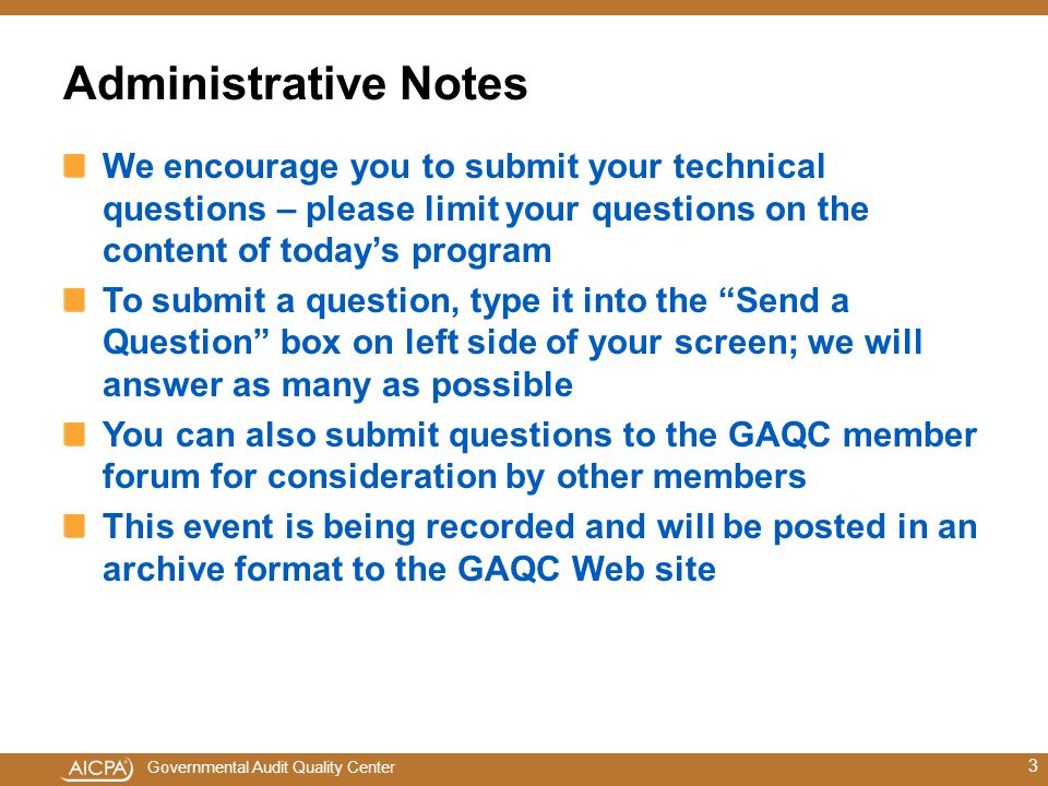 Governmental Audit Quality Center Administrative Notes We encourage you to submit your technical questions – please limit your questions on the content of today's program To submit a question, type it into the Send a Question box on left side of your screen; we will answer as many as possible You can also submit questions to the GAQC member forum for consideration by other members This event is being recorded and will be posted in an archive format to the GAQC Web site 3