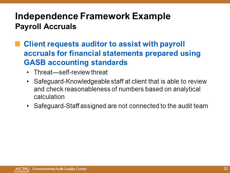 Governmental Audit Quality Center Independence Framework Example Payroll Accruals Client requests auditor to assist with payroll accruals for financial statements prepared using GASB accounting standards Threat—self-review threat Safeguard-Knowledgeable staff at client that is able to review and check reasonableness of numbers based on analytical calculation Safeguard-Staff assigned are not connected to the audit team 32