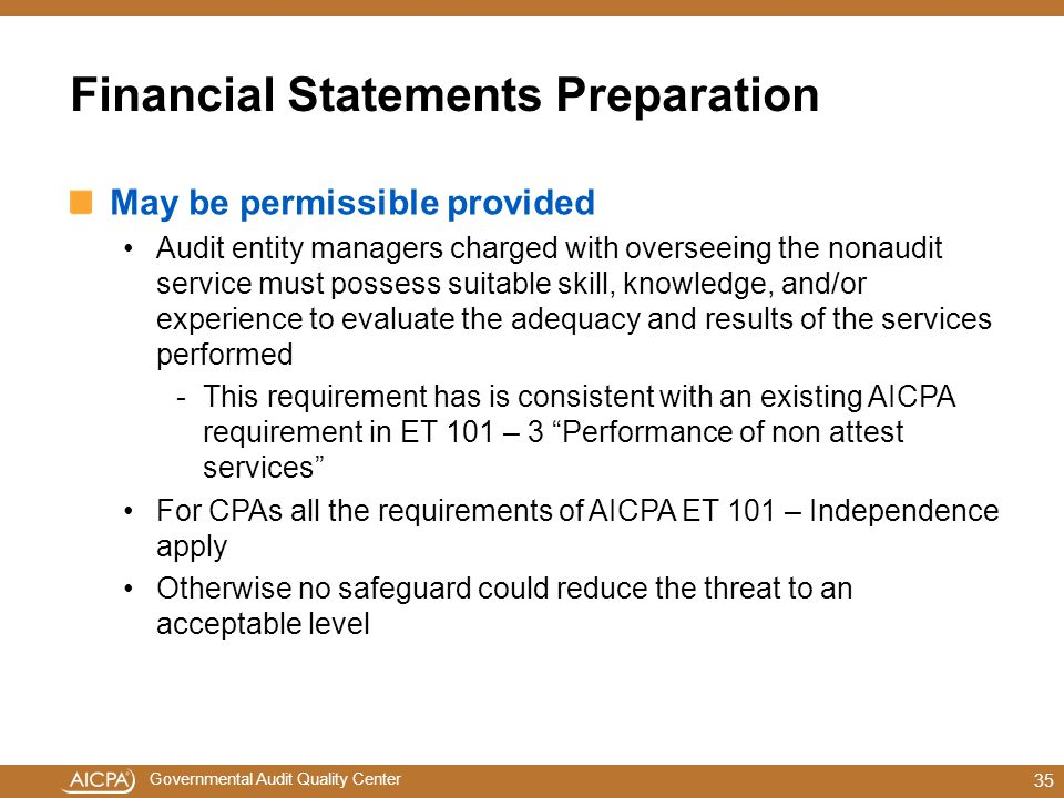 Governmental Audit Quality Center Financial Statements Preparation May be permissible provided Audit entity managers charged with overseeing the nonaudit service must possess suitable skill, knowledge, and/or experience to evaluate the adequacy and results of the services performed -This requirement has is consistent with an existing AICPA requirement in ET 101 – 3 Performance of non attest services For CPAs all the requirements of AICPA ET 101 – Independence apply Otherwise no safeguard could reduce the threat to an acceptable level 35