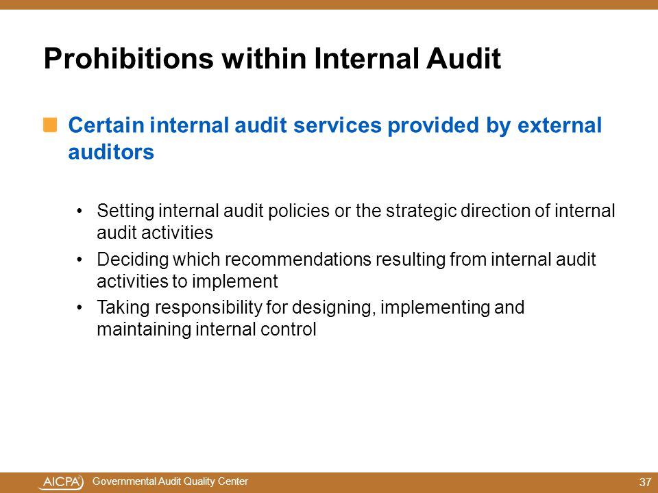 Governmental Audit Quality Center Prohibitions within Internal Audit Certain internal audit services provided by external auditors Setting internal audit policies or the strategic direction of internal audit activities Deciding which recommendations resulting from internal audit activities to implement Taking responsibility for designing, implementing and maintaining internal control 37