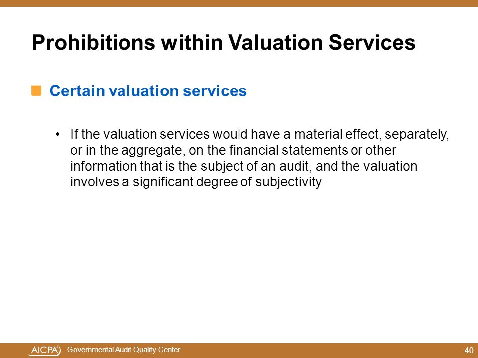Governmental Audit Quality Center Prohibitions within Valuation Services Certain valuation services If the valuation services would have a material effect, separately, or in the aggregate, on the financial statements or other information that is the subject of an audit, and the valuation involves a significant degree of subjectivity 40