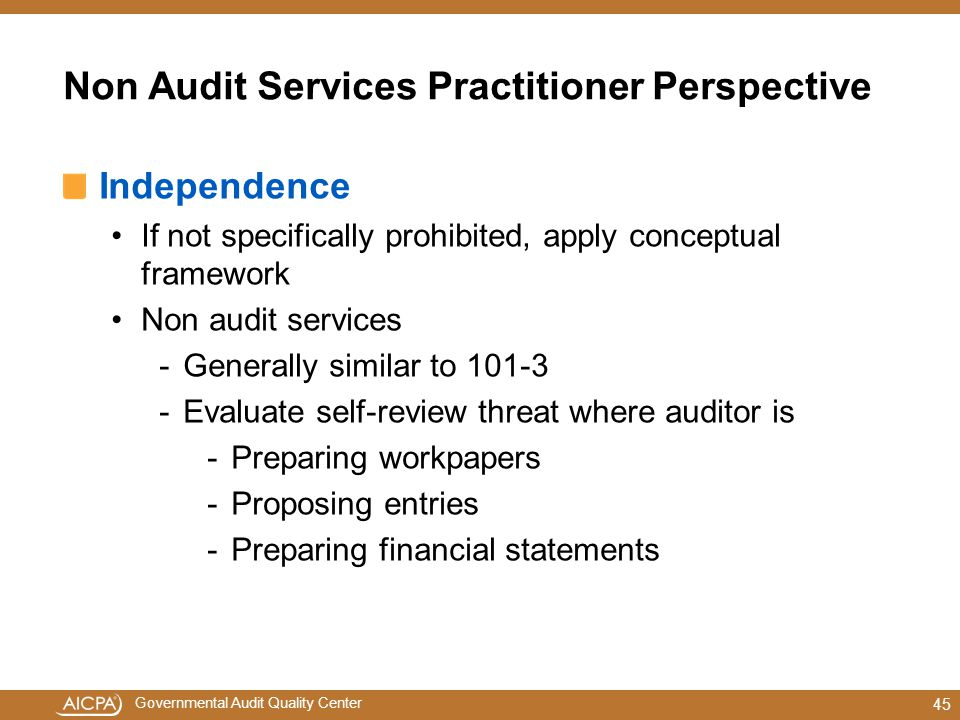 Governmental Audit Quality Center Non Audit Services Practitioner Perspective Independence If not specifically prohibited, apply conceptual framework Non audit services -Generally similar to 101-3 -Evaluate self-review threat where auditor is -Preparing workpapers -Proposing entries -Preparing financial statements 45