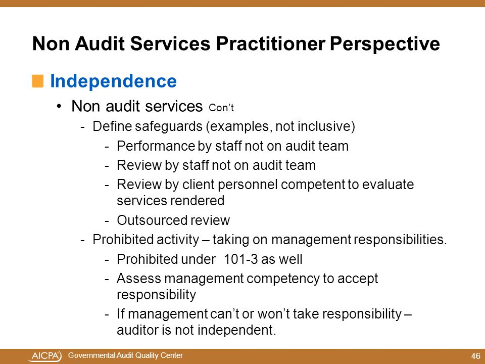 Governmental Audit Quality Center Non Audit Services Practitioner Perspective Independence Non audit services Con't -Define safeguards (examples, not inclusive) -Performance by staff not on audit team -Review by staff not on audit team -Review by client personnel competent to evaluate services rendered -Outsourced review -Prohibited activity – taking on management responsibilities.