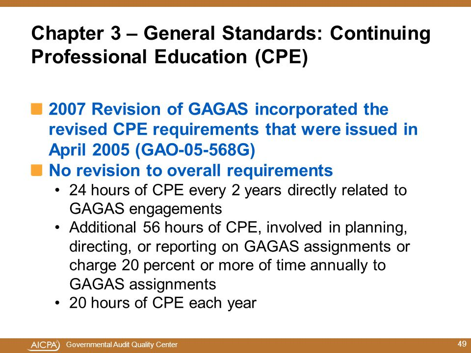 Governmental Audit Quality Center Chapter 3 – General Standards: Continuing Professional Education (CPE) 2007 Revision of GAGAS incorporated the revised CPE requirements that were issued in April 2005 (GAO-05-568G) No revision to overall requirements 24 hours of CPE every 2 years directly related to GAGAS engagements Additional 56 hours of CPE, involved in planning, directing, or reporting on GAGAS assignments or charge 20 percent or more of time annually to GAGAS assignments 20 hours of CPE each year 49