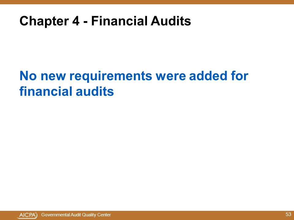 Governmental Audit Quality Center Chapter 4 - Financial Audits No new requirements were added for financial audits 53