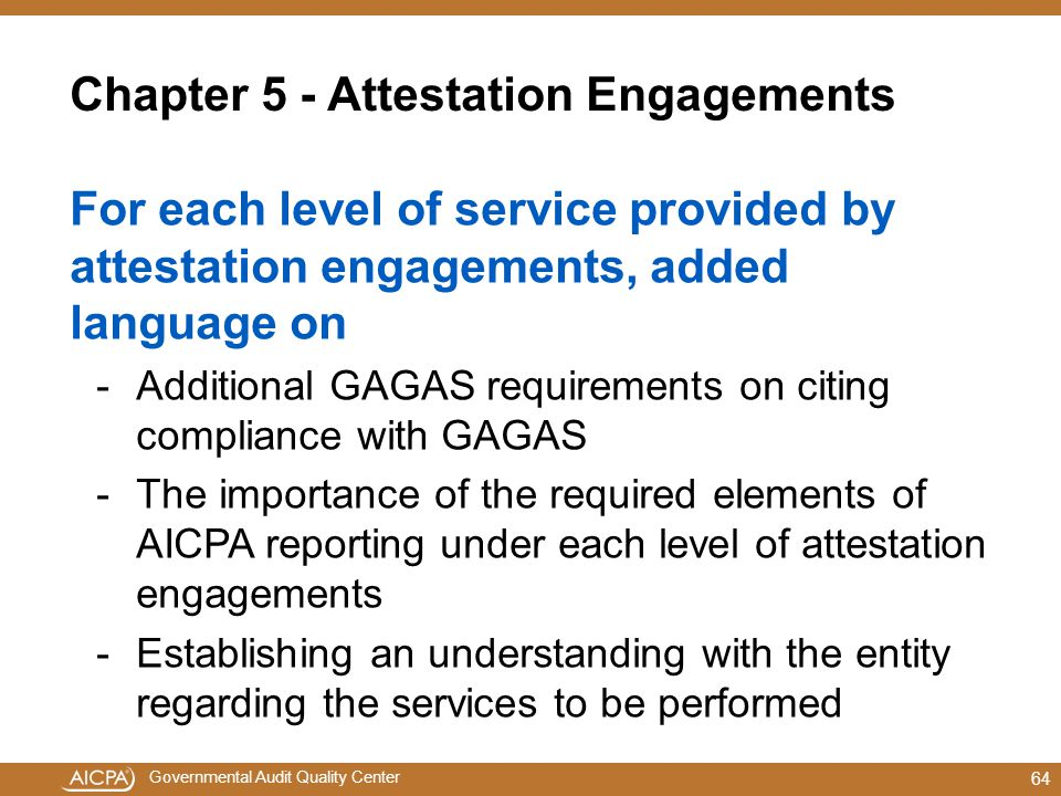 Governmental Audit Quality Center Chapter 5 - Attestation Engagements For each level of service provided by attestation engagements, added language on -Additional GAGAS requirements on citing compliance with GAGAS -The importance of the required elements of AICPA reporting under each level of attestation engagements -Establishing an understanding with the entity regarding the services to be performed 64