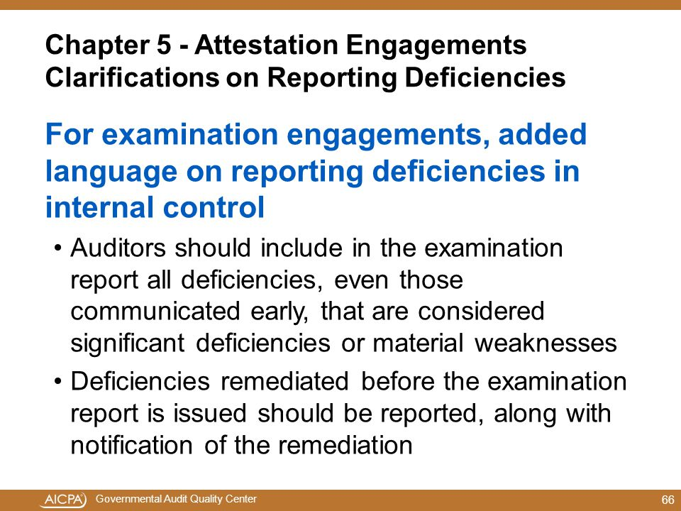 Governmental Audit Quality Center Chapter 5 - Attestation Engagements Clarifications on Reporting Deficiencies For examination engagements, added language on reporting deficiencies in internal control Auditors should include in the examination report all deficiencies, even those communicated early, that are considered significant deficiencies or material weaknesses Deficiencies remediated before the examination report is issued should be reported, along with notification of the remediation 66