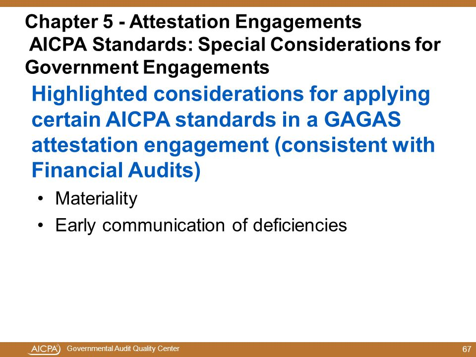 Governmental Audit Quality Center Chapter 5 - Attestation Engagements AICPA Standards: Special Considerations for Government Engagements Highlighted considerations for applying certain AICPA standards in a GAGAS attestation engagement (consistent with Financial Audits) Materiality Early communication of deficiencies 67