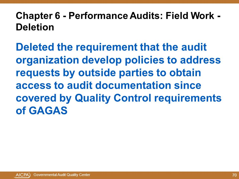 Governmental Audit Quality Center Chapter 6 - Performance Audits: Field Work - Deletion Deleted the requirement that the audit organization develop policies to address requests by outside parties to obtain access to audit documentation since covered by Quality Control requirements of GAGAS 70