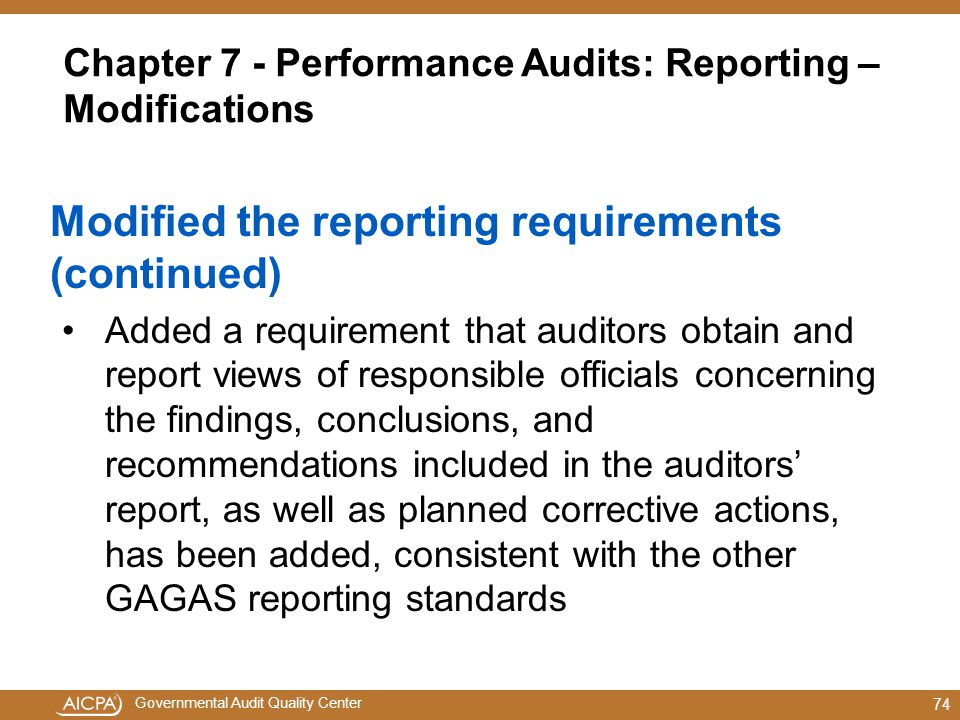 Governmental Audit Quality Center Chapter 7 - Performance Audits: Reporting – Modifications Modified the reporting requirements (continued) Added a requirement that auditors obtain and report views of responsible officials concerning the findings, conclusions, and recommendations included in the auditors' report, as well as planned corrective actions, has been added, consistent with the other GAGAS reporting standards 74