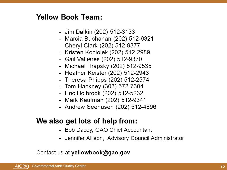 Governmental Audit Quality Center Yellow Book Team: -Jim Dalkin (202) 512-3133 -Marcia Buchanan (202) 512-9321 -Cheryl Clark (202) 512-9377 -Kristen Kociolek (202) 512-2989 -Gail Vallieres (202) 512-9370 -Michael Hrapsky (202) 512-9535 -Heather Keister (202) 512-2943 -Theresa Phipps (202) 512-2574 -Tom Hackney (303) 572-7304 -Eric Holbrook (202) 512-5232 -Mark Kaufman (202) 512-9341 -Andrew Seehusen (202) 512-4896 We also get lots of help from: -Bob Dacey, GAO Chief Accountant -Jennifer Allison, Advisory Council Administrator Contact us at yellowbook@gao.gov 75