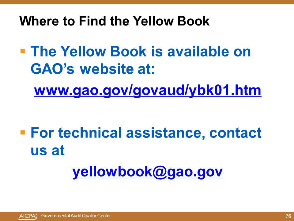 Governmental Audit Quality Center Where to Find the Yellow Book  The Yellow Book is available on GAO's website at: www.gao.gov/govaud/ybk01.htm  For technical assistance, contact us at yellowbook@gao.gov 76
