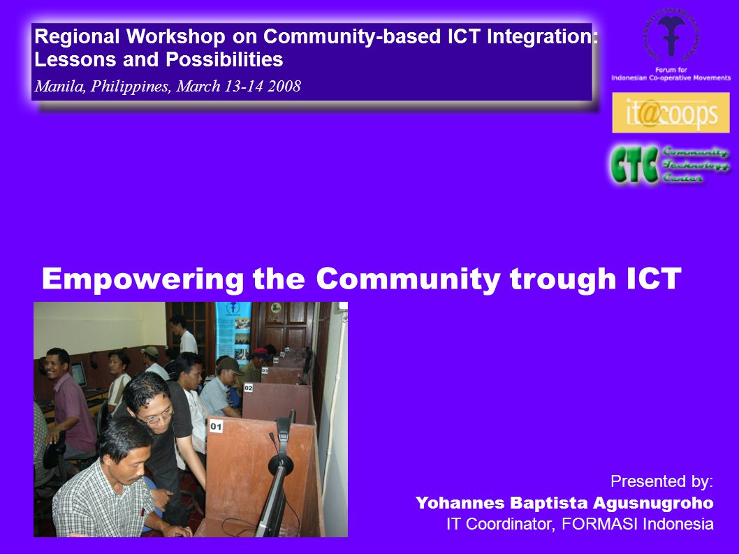 Empowering the Community trough ICT Regional Workshop on Community-based ICT Integration: Lessons and Possibilities Manila, Philippines, March 13-14 2008 Presented by: Yohannes Baptista Agusnugroho IT Coordinator, FORMASI Indonesia