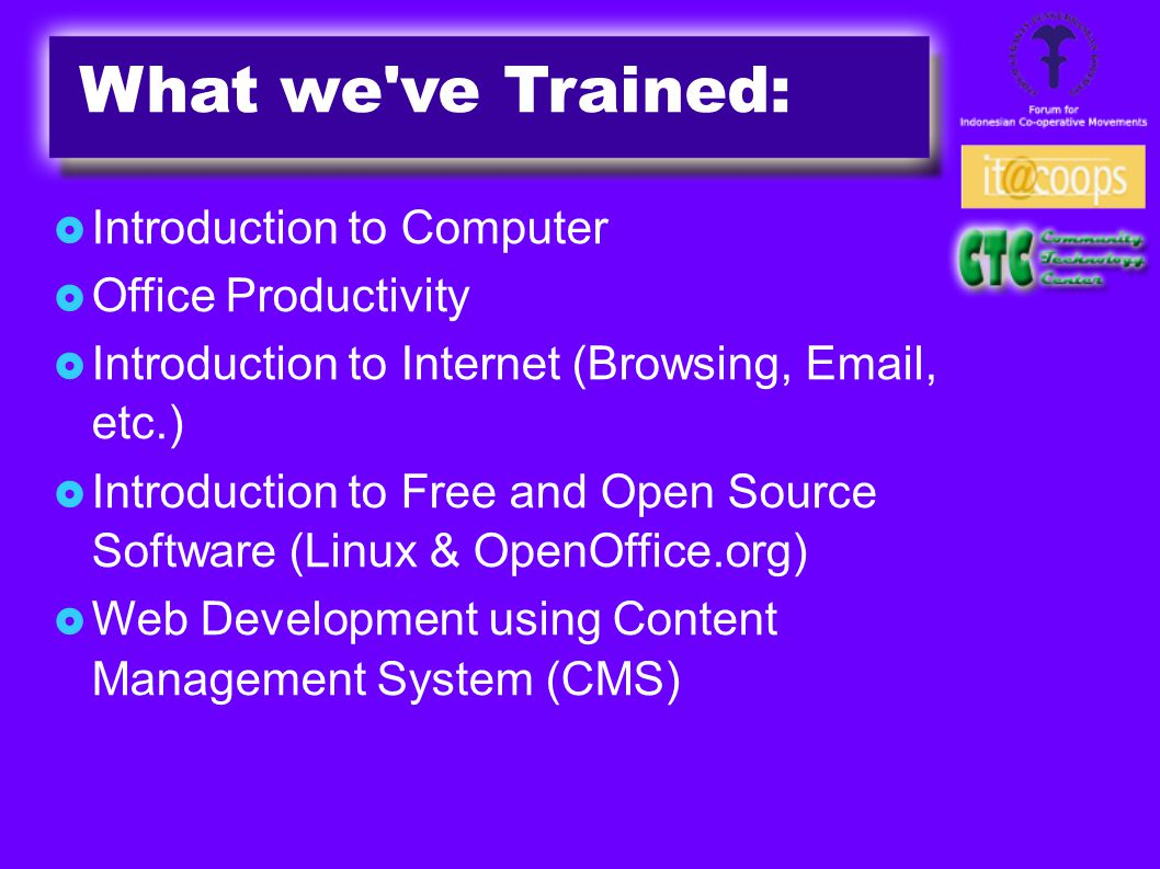  Introduction to Computer  Office Productivity  Introduction to Internet (Browsing, Email, etc.)‏  Introduction to Free and Open Source Software (Linux & OpenOffice.org)‏  Web Development using Content Management System (CMS)‏ What we ve Trained: