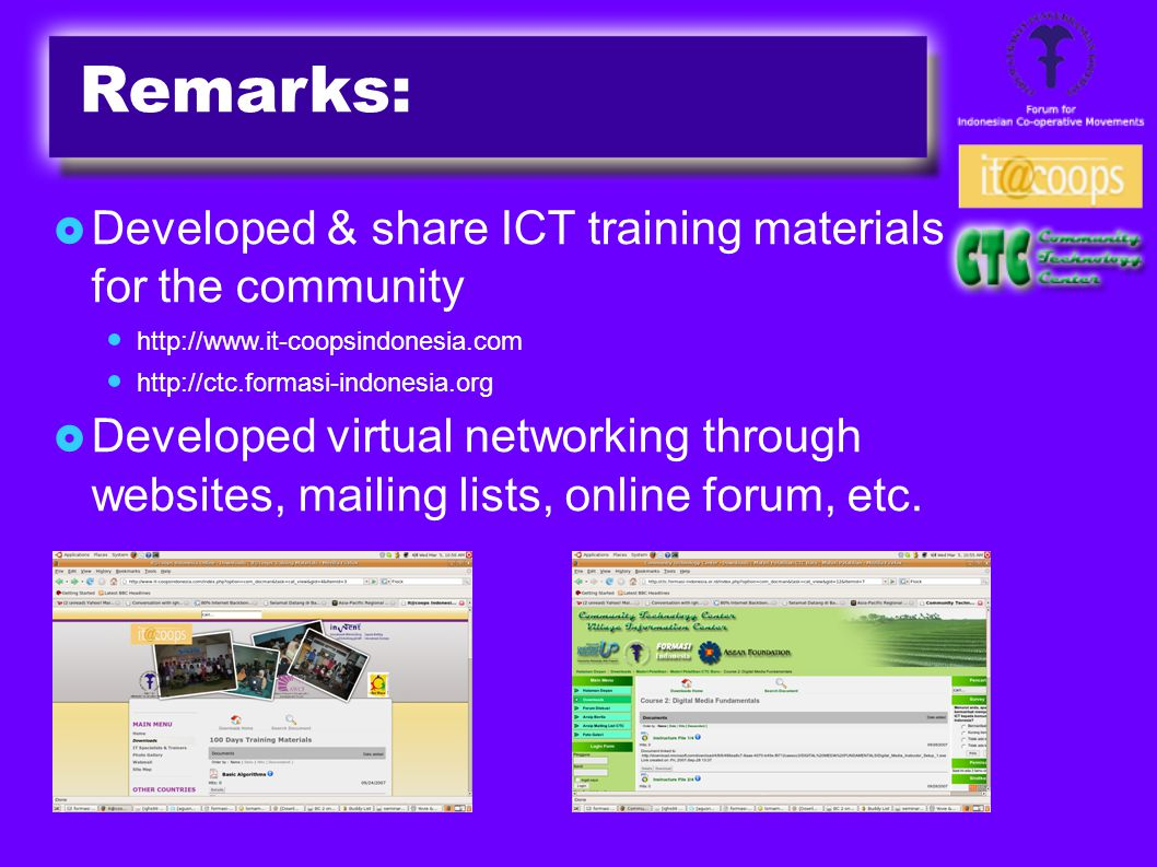 Remarks:  Developed & share ICT training materials for the community http://www.it-coopsindonesia.com http://ctc.formasi-indonesia.org  Developed virtual networking through websites, mailing lists, online forum, etc.