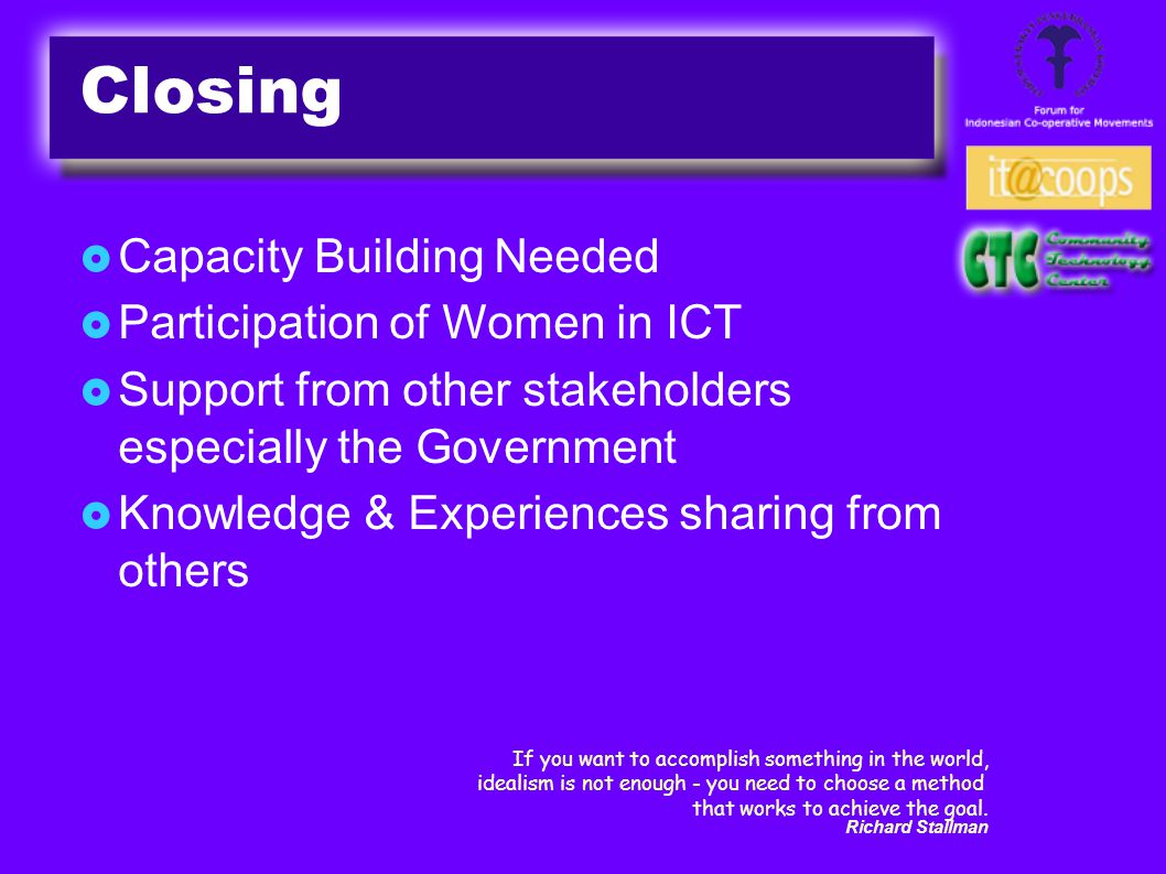  Capacity Building Needed  Participation of Women in ICT  Support from other stakeholders especially the Government  Knowledge & Experiences sharing from others If you want to accomplish something in the world, idealism is not enough - you need to choose a method that works to achieve the goal.