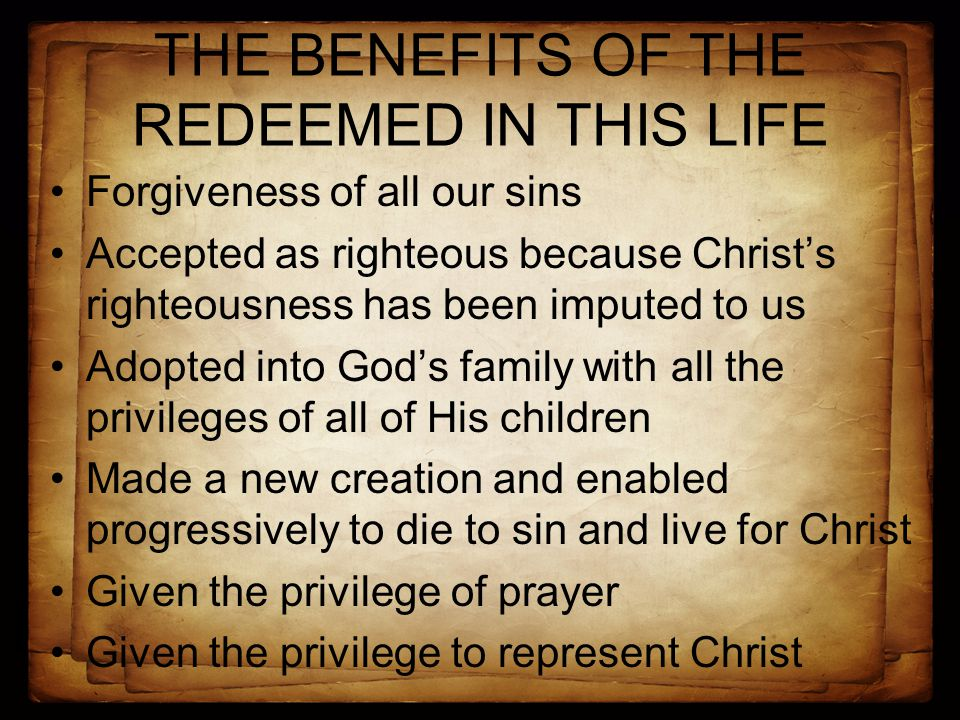 THE BENEFITS OF THE REDEEMED IN THIS LIFE Forgiveness of all our sins Accepted as righteous because Christ's righteousness has been imputed to us Adopted into God's family with all the privileges of all of His children Made a new creation and enabled progressively to die to sin and live for Christ Given the privilege of prayer Given the privilege to represent Christ