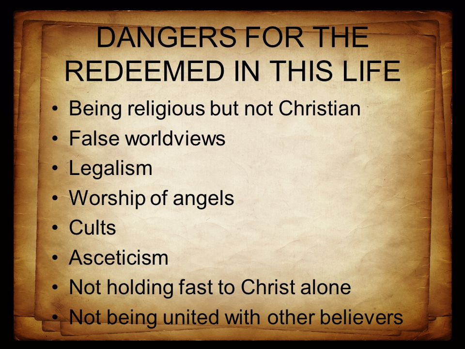 DANGERS FOR THE REDEEMED IN THIS LIFE Being religious but not Christian False worldviews Legalism Worship of angels Cults Asceticism Not holding fast to Christ alone Not being united with other believers
