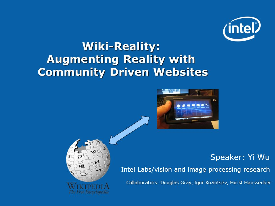 Wiki-Reality: Augmenting Reality with Community Driven Websites Speaker: Yi Wu Intel Labs/vision and image processing research Collaborators: Douglas