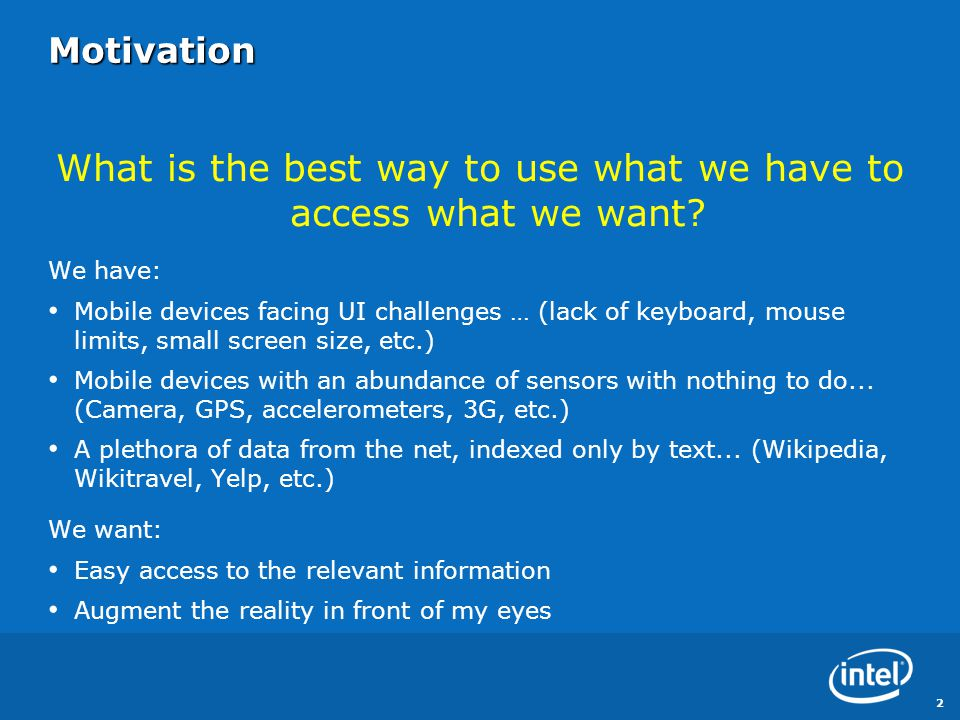 Motivation What is the best way to use what we have to access what we want? We have: Mobile devices facing UI challenges … (lack of keyboard, mouse li