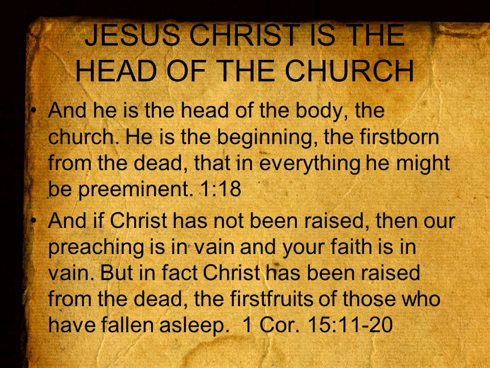 JESUS CHRIST IS THE HEAD OF THE CHURCH And he is the head of the body, the church.