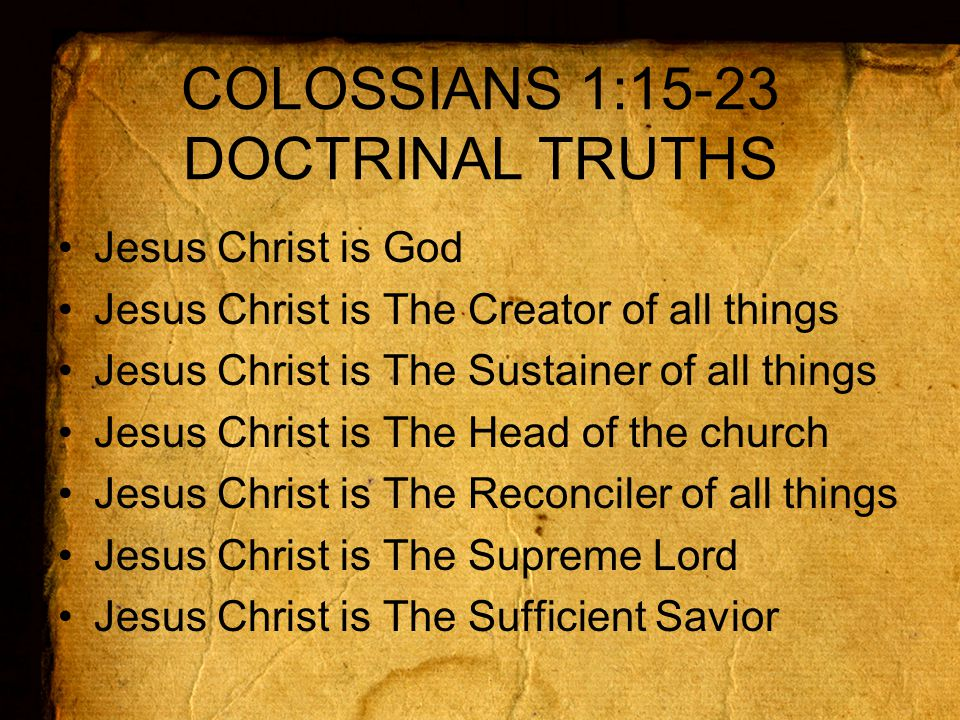 COLOSSIANS 1:15-23 DOCTRINAL TRUTHS Jesus Christ is God Jesus Christ is The Creator of all things Jesus Christ is The Sustainer of all things Jesus Christ is The Head of the church Jesus Christ is The Reconciler of all things Jesus Christ is The Supreme Lord Jesus Christ is The Sufficient Savior