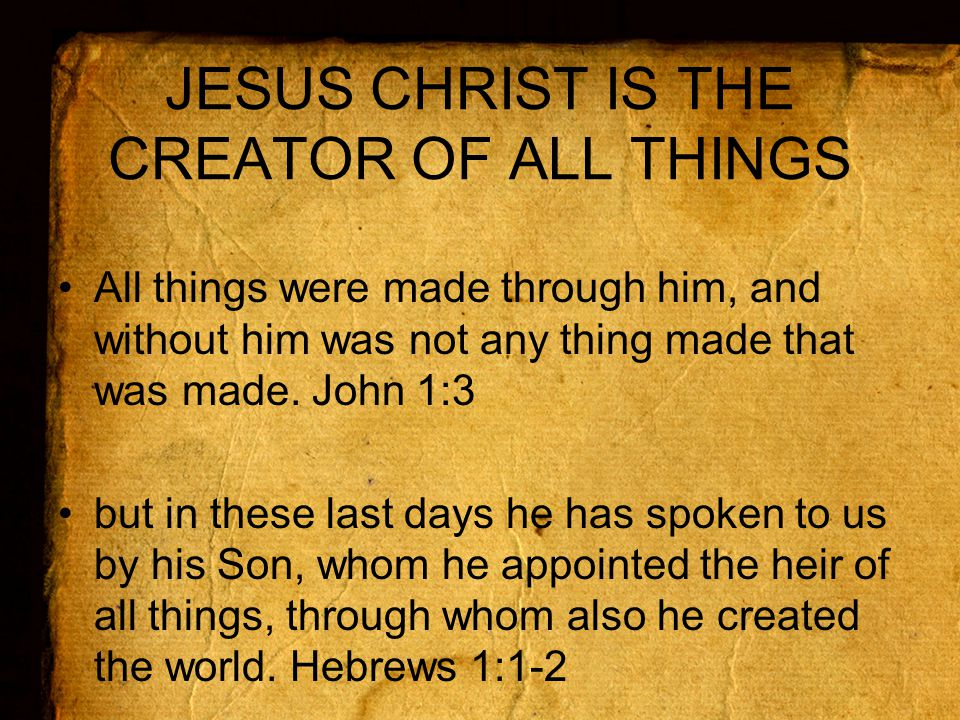 JESUS CHRIST IS THE CREATOR OF ALL THINGS All things were made through him, and without him was not any thing made that was made.