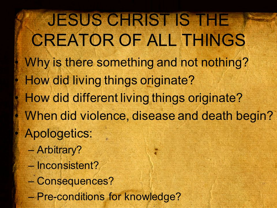JESUS CHRIST IS THE CREATOR OF ALL THINGS Why is there something and not nothing.