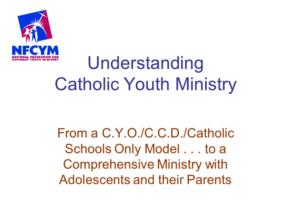 Understanding Catholic Youth Ministry From a C.Y.O./C.C.D./Catholic Schools Only Model... to a Comprehensive Ministry with Adolescents and their Paren
