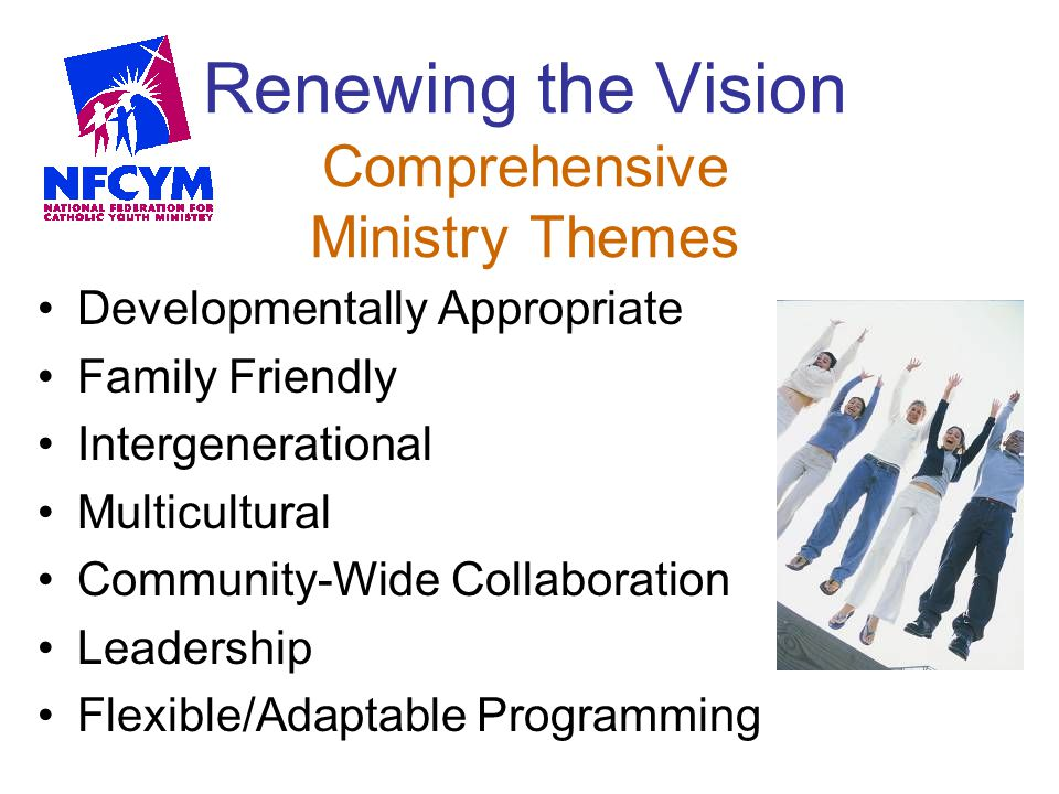 Renewing the Vision Comprehensive Ministry Themes Developmentally Appropriate Family Friendly Intergenerational Multicultural Community-Wide Collabora