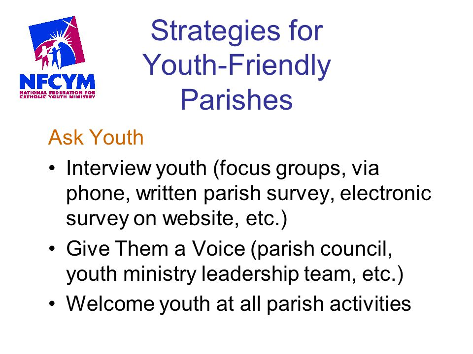 Strategies for Youth-Friendly Parishes Ask Youth Interview youth (focus groups, via phone, written parish survey, electronic survey on website, etc.)