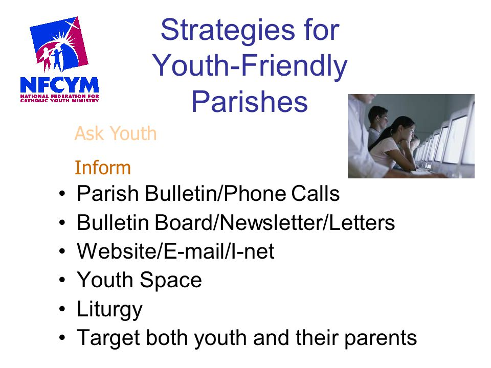 Strategies for Youth-Friendly Parishes Parish Bulletin/Phone Calls Bulletin Board/Newsletter/Letters Website/E-mail/I-net Youth Space Liturgy Target b