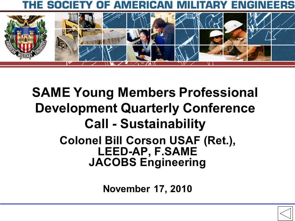 SAME Young Members Professional Development Quarterly Conference Call - Sustainability Colonel Bill Corson USAF (Ret.), LEED-AP, F.SAME JACOBS Engineering November 17, 2010