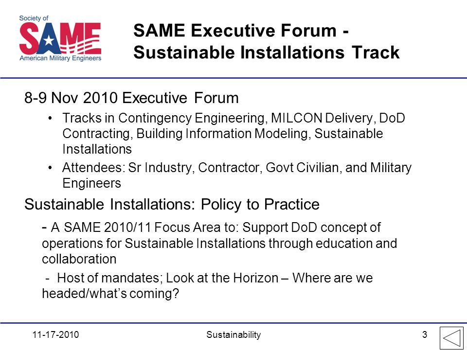 SAME Executive Forum - Sustainable Installations Track 8-9 Nov 2010 Executive Forum Tracks in Contingency Engineering, MILCON Delivery, DoD Contracting, Building Information Modeling, Sustainable Installations Attendees: Sr Industry, Contractor, Govt Civilian, and Military Engineers Sustainable Installations: Policy to Practice - A SAME 2010/11 Focus Area to: Support DoD concept of operations for Sustainable Installations through education and collaboration - Host of mandates; Look at the Horizon – Where are we headed/what's coming.