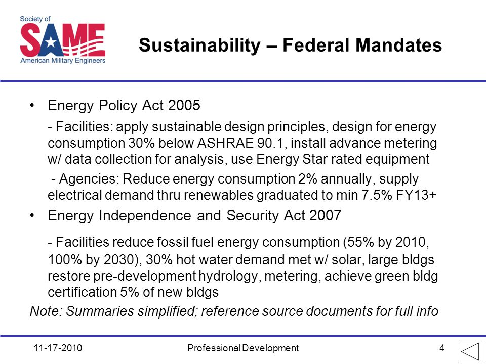 Sustainability – Federal Mandates Energy Policy Act 2005 - Facilities: apply sustainable design principles, design for energy consumption 30% below ASHRAE 90.1, install advance metering w/ data collection for analysis, use Energy Star rated equipment - Agencies: Reduce energy consumption 2% annually, supply electrical demand thru renewables graduated to min 7.5% FY13+ Energy Independence and Security Act 2007 - Facilities reduce fossil fuel energy consumption (55% by 2010, 100% by 2030), 30% hot water demand met w/ solar, large bldgs restore pre-development hydrology, metering, achieve green bldg certification 5% of new bldgs Note: Summaries simplified; reference source documents for full info 11-17-2010Professional Development4